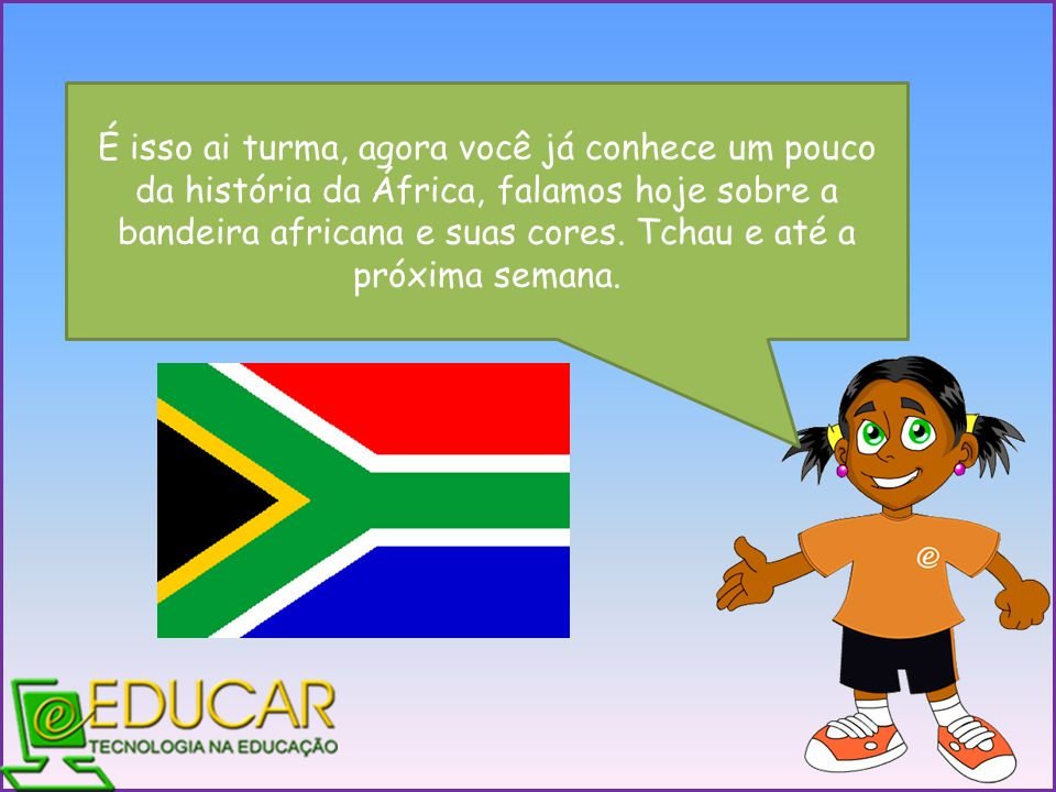É isso ai turma, agora você já conhece um pouco da história da África, falamos hoje sobre a bandeira africana e suas cores.