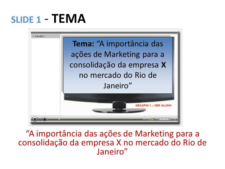 SLIDE 1 - TEMA Tema: A importância das ações de Marketing para a consolidação da empresa X no mercado do Rio de Janeiro