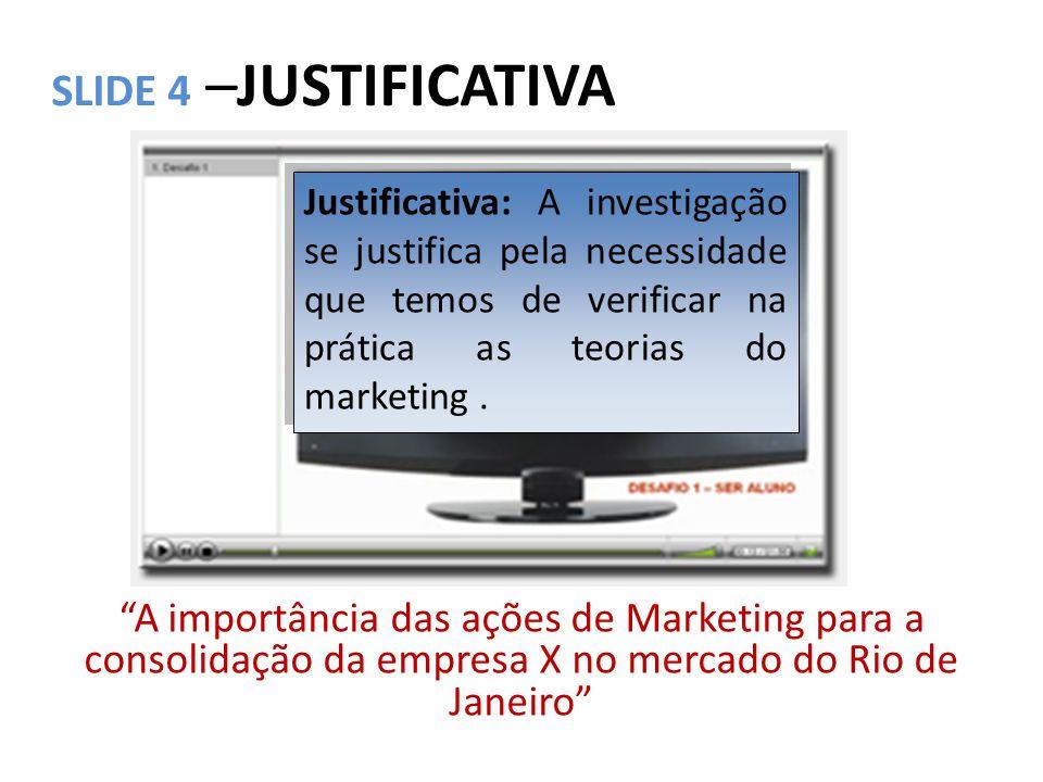 SLIDE 4 –JUSTIFICATIVA Justificativa: A investigação se justifica pela necessidade que temos de verificar na prática as teorias do marketing .