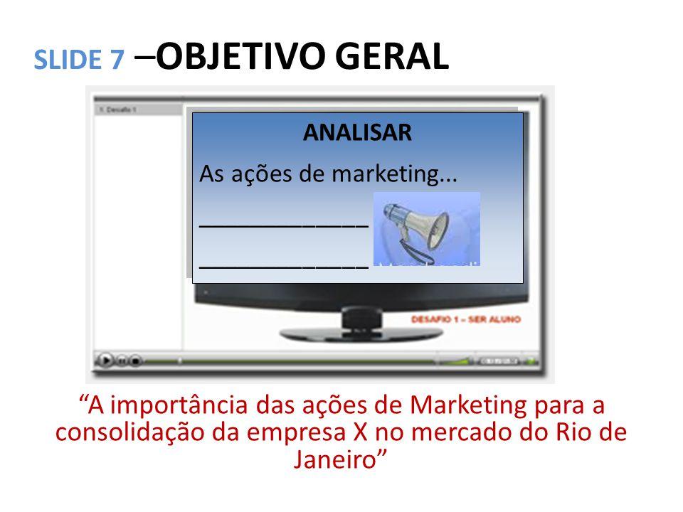 SLIDE 7 –OBJETIVO GERAL ANALISAR. As ações de marketing... _____________.