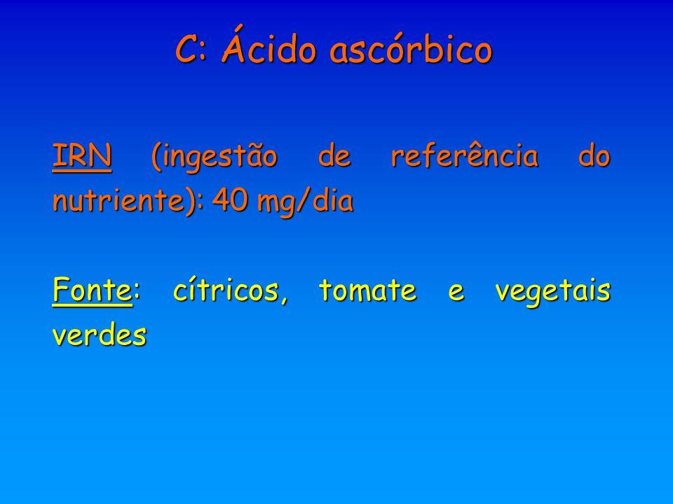C: Ácido ascórbico IRN (ingestão de referência do nutriente): 40 mg/dia.