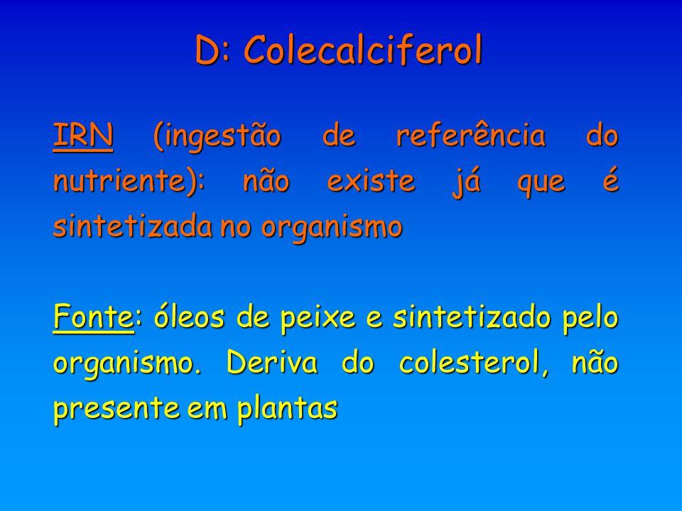 D: Colecalciferol IRN (ingestão de referência do nutriente): não existe já que é sintetizada no organismo.