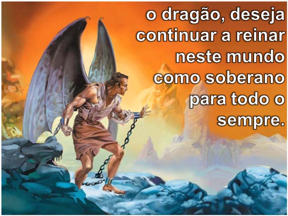 o dragão, deseja continuar a reinar neste mundo como soberano para todo o sempre.