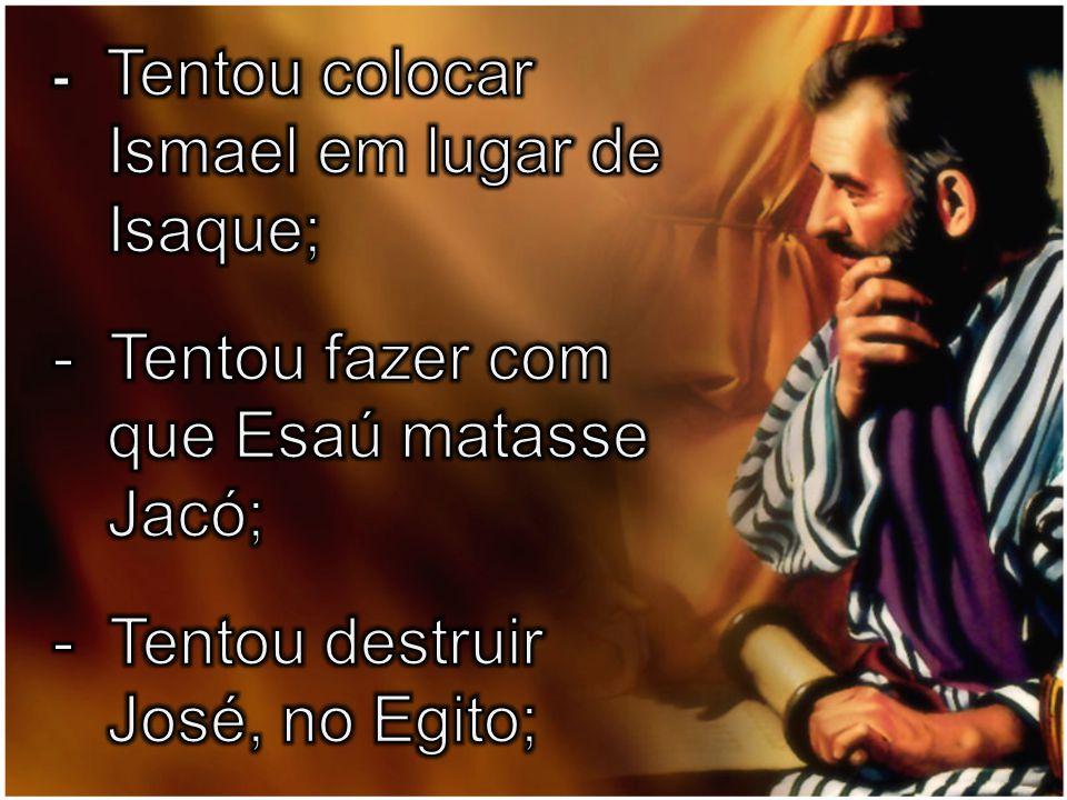 Ismael em lugar de Isaque; - Tentou fazer com que Esaú matasse Jacó;