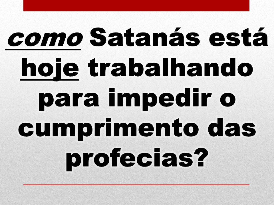 como Satanás está hoje trabalhando para impedir o cumprimento das profecias