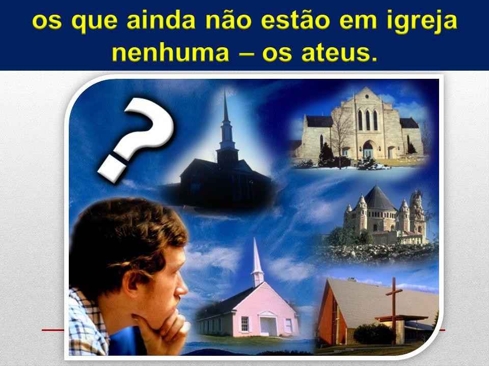 os que ainda não estão em igreja nenhuma – os ateus.