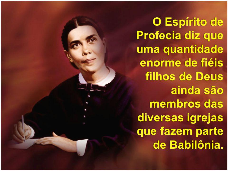 O Espírito de Profecia diz que uma quantidade enorme de fiéis filhos de Deus ainda são membros das diversas igrejas que fazem parte de Babilônia.