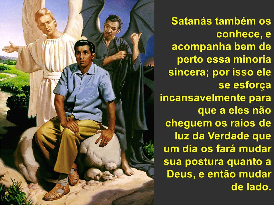 Satanás também os conhece, e acompanha bem de perto essa minoria sincera; por isso ele se esforça incansavelmente para que a eles não cheguem os raios de luz da Verdade que um dia os fará mudar sua postura quanto a Deus, e então mudar de lado.