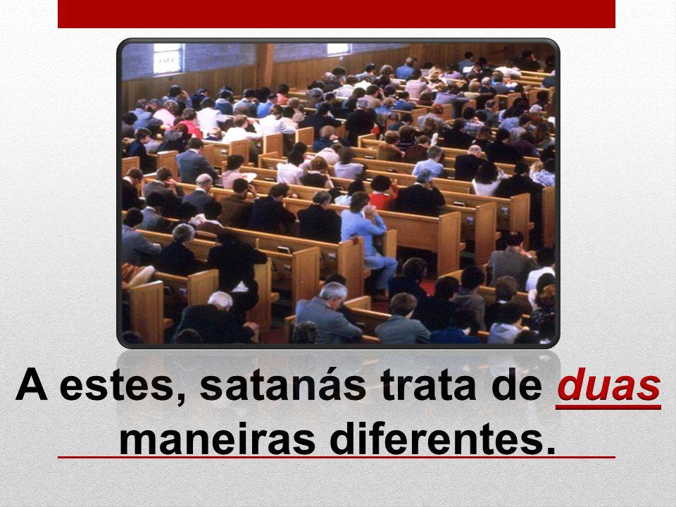 A estes, satanás trata de duas maneiras diferentes.