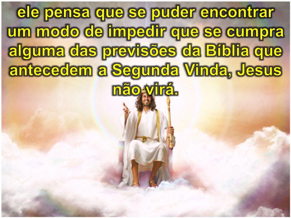 ele pensa que se puder encontrar um modo de impedir que se cumpra alguma das previsões da Bíblia que antecedem a Segunda Vinda, Jesus não virá.