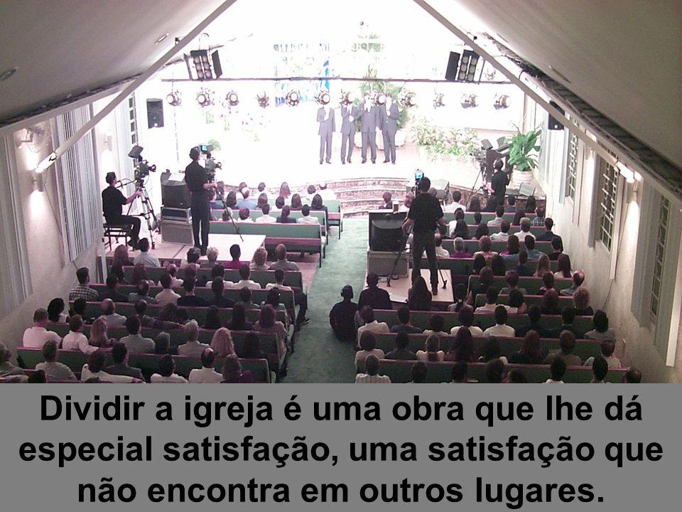 Dividir a igreja é uma obra que lhe dá especial satisfação, uma satisfação que não encontra em outros lugares.