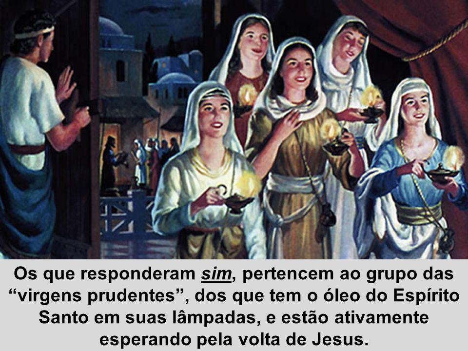 Os que responderam sim, pertencem ao grupo das virgens prudentes , dos que tem o óleo do Espírito Santo em suas lâmpadas, e estão ativamente esperando pela volta de Jesus.