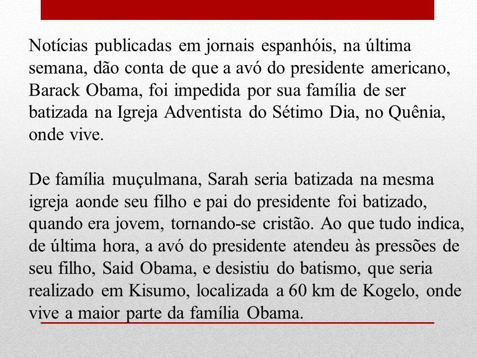 Notícias publicadas em jornais espanhóis, na última semana, dão conta de que a avó do presidente americano, Barack Obama, foi impedida por sua família de ser batizada na Igreja Adventista do Sétimo Dia, no Quênia, onde vive.
