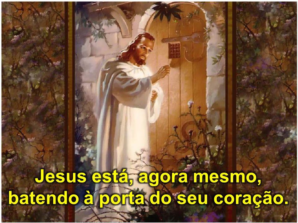 Jesus está, agora mesmo, batendo à porta do seu coração.
