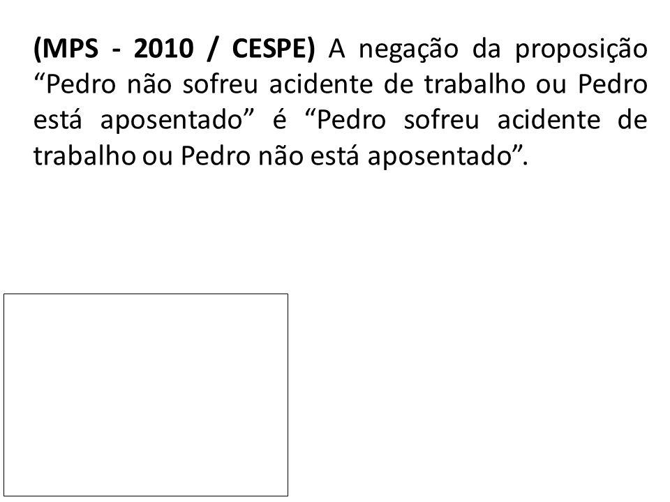 (MPS - 2010 / CESPE) A negação da proposição Pedro não sofreu acidente de trabalho ou Pedro está aposentado é Pedro sofreu acidente de trabalho ou Pedro não está aposentado .