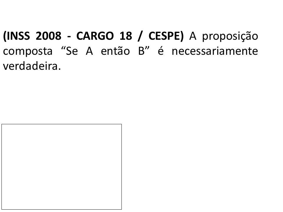 (INSS 2008 - CARGO 18 / CESPE) A proposição composta Se A então B é necessariamente verdadeira.
