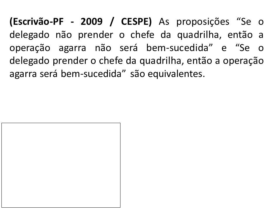 (Escrivão-PF - 2009 / CESPE) As proposições Se o delegado não prender o chefe da quadrilha, então a operação agarra não será bem-sucedida e Se o delegado prender o chefe da quadrilha, então a operação agarra será bem-sucedida são equivalentes.