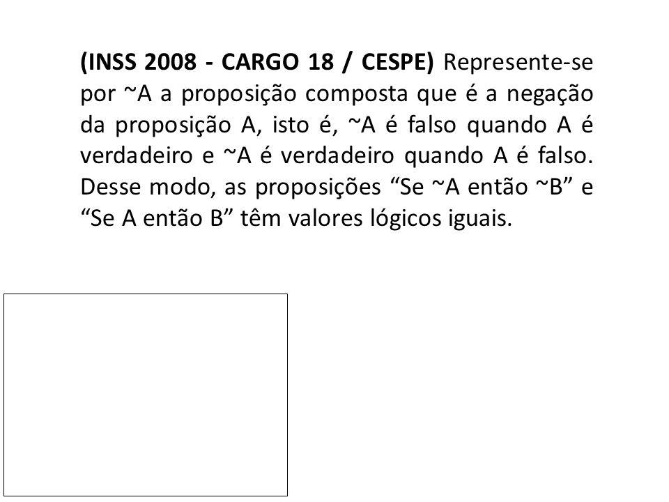 (INSS 2008 - CARGO 18 / CESPE) Represente-se por ~A a proposição composta que é a negação da proposição A, isto é, ~A é falso quando A é verdadeiro e ~A é verdadeiro quando A é falso.