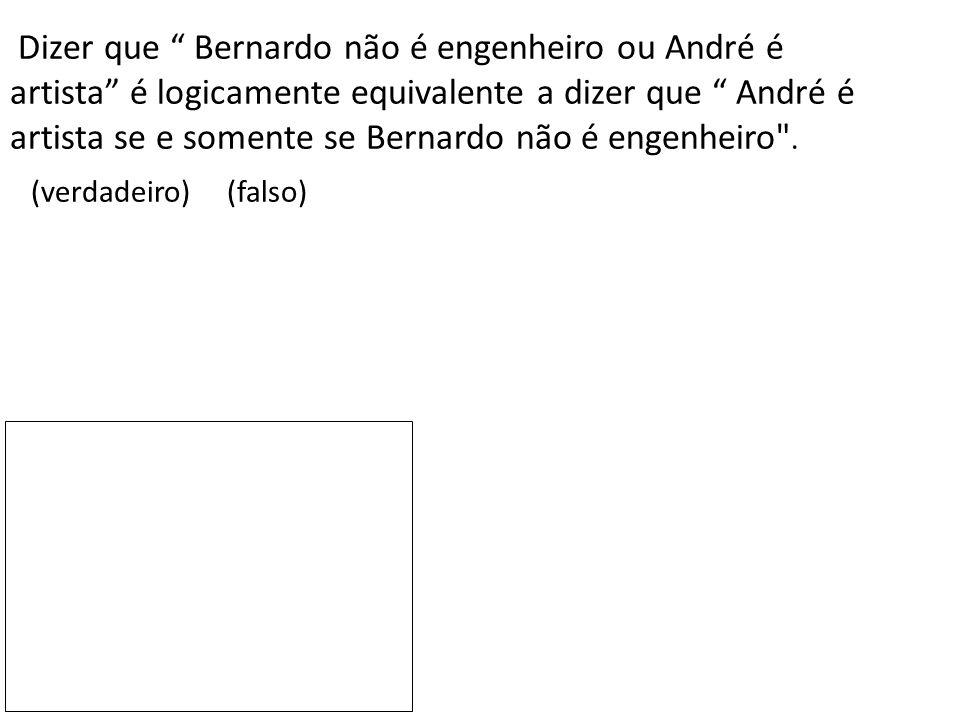 Dizer que Bernardo não é engenheiro ou André é artista é logicamente equivalente a dizer que André é artista se e somente se Bernardo não é engenheiro .