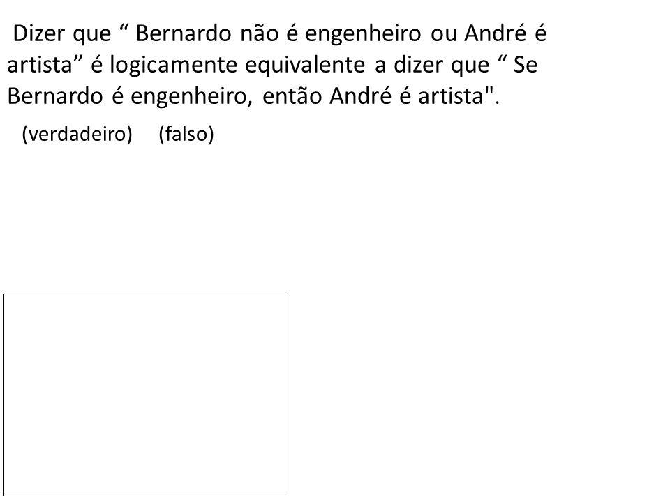 Dizer que Bernardo não é engenheiro ou André é artista é logicamente equivalente a dizer que Se Bernardo é engenheiro, então André é artista .