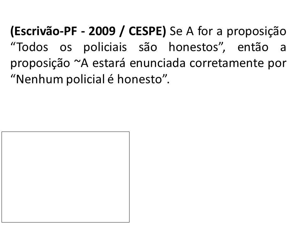 (Escrivão-PF - 2009 / CESPE) Se A for a proposição Todos os policiais são honestos , então a proposição ~A estará enunciada corretamente por Nenhum policial é honesto .