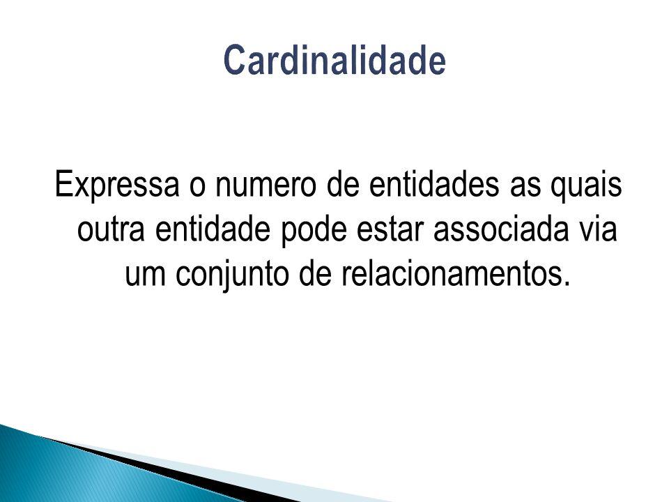 Cardinalidade Expressa o numero de entidades as quais outra entidade pode estar associada via um conjunto de relacionamentos.