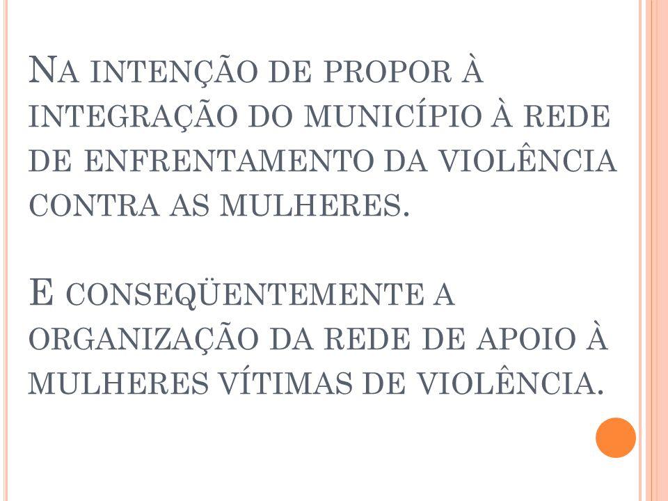 Na intenção de propor à integração do município à rede de enfrentamento da violência contra as mulheres.