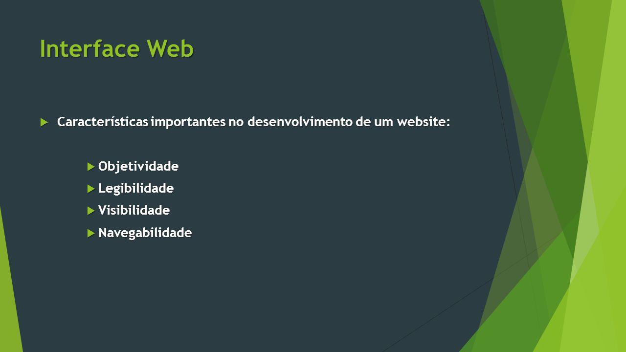 Interface Web Características importantes no desenvolvimento de um website: Objetividade. Legibilidade.