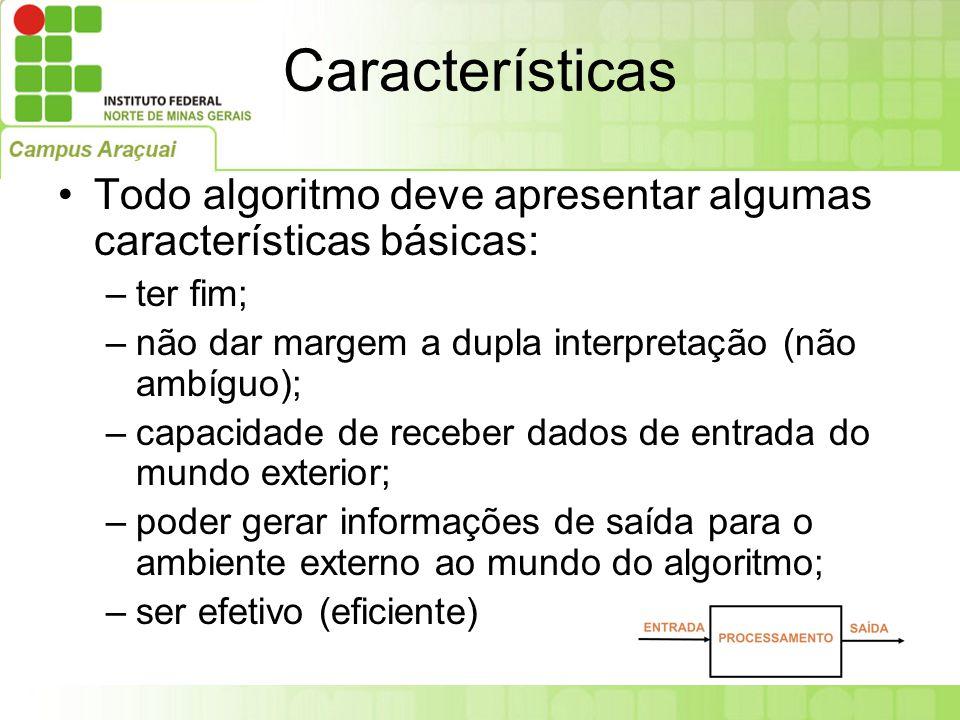Características Todo algoritmo deve apresentar algumas características básicas: ter fim; não dar margem a dupla interpretação (não ambíguo);