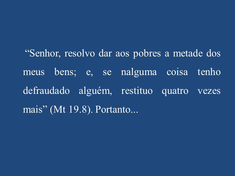 Senhor, resolvo dar aos pobres a metade dos meus bens; e, se nalguma coisa tenho defraudado alguém, restituo quatro vezes mais (Mt 19.8).
