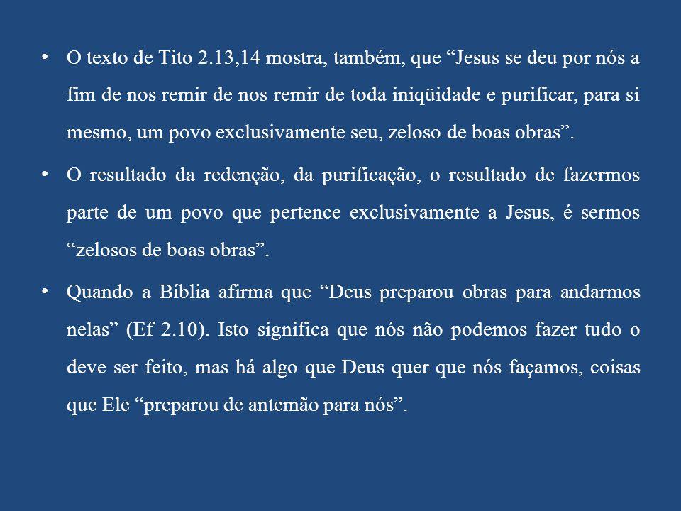 O texto de Tito 2.13,14 mostra, também, que Jesus se deu por nós a fim de nos remir de nos remir de toda iniqüidade e purificar, para si mesmo, um povo exclusivamente seu, zeloso de boas obras .