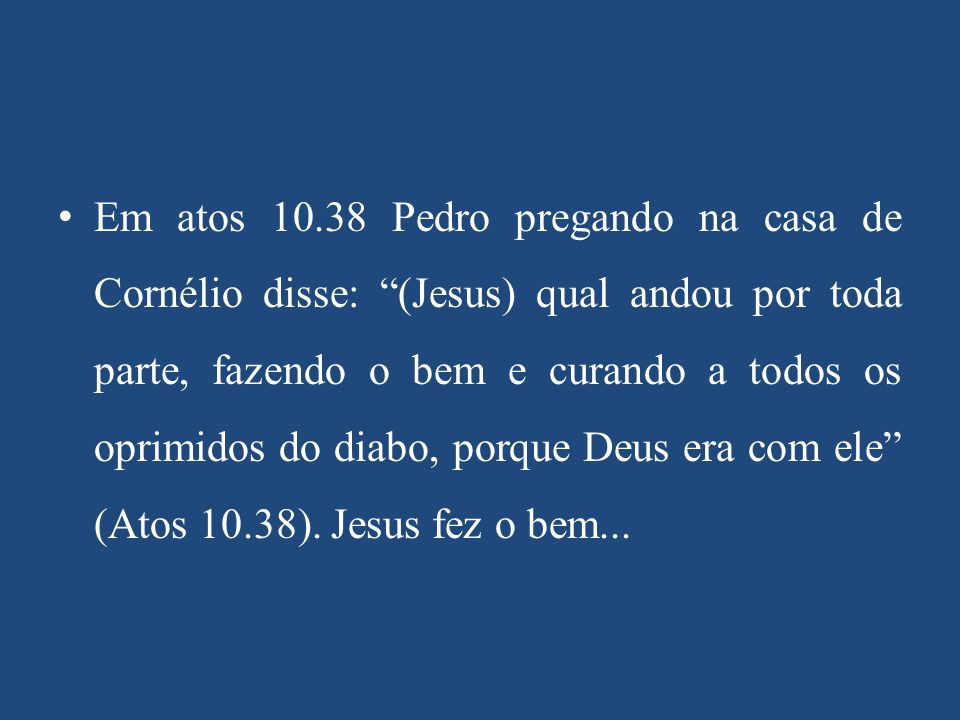 Em atos 10.38 Pedro pregando na casa de Cornélio disse: (Jesus) qual andou por toda parte, fazendo o bem e curando a todos os oprimidos do diabo, porque Deus era com ele (Atos 10.38).