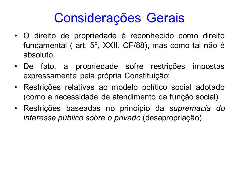 Considerações Gerais O direito de propriedade é reconhecido como direito fundamental ( art. 5º, XXII, CF/88), mas como tal não é absoluto.