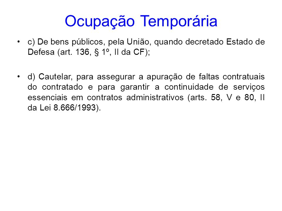 Ocupação Temporária c) De bens públicos, pela União, quando decretado Estado de Defesa (art. 136, § 1º, II da CF);