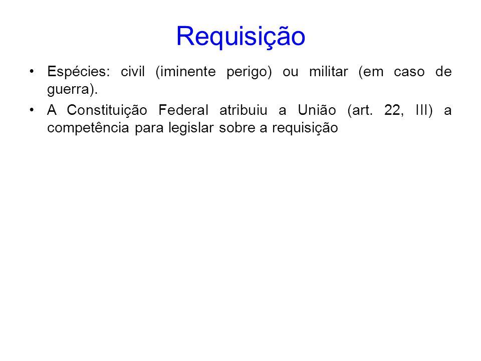Requisição Espécies: civil (iminente perigo) ou militar (em caso de guerra).