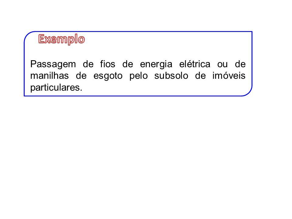 Exemplo Passagem de fios de energia elétrica ou de manilhas de esgoto pelo subsolo de imóveis particulares.