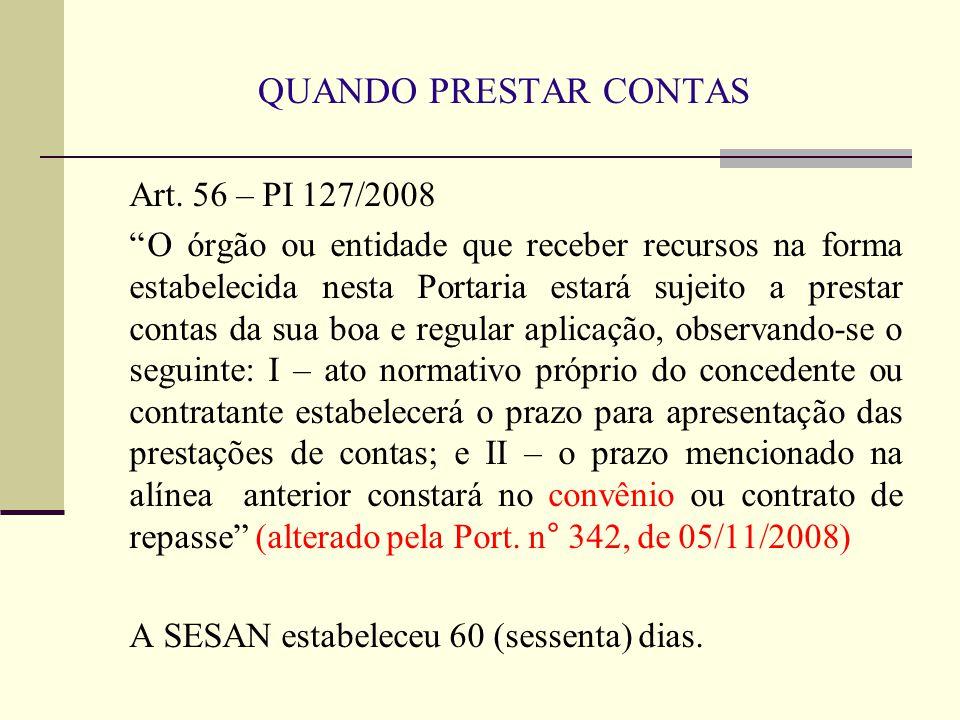 QUANDO PRESTAR CONTAS Art. 56 – PI 127/2008