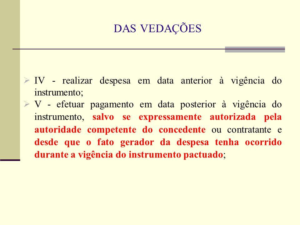 DAS VEDAÇÕES IV - realizar despesa em data anterior à vigência do instrumento;