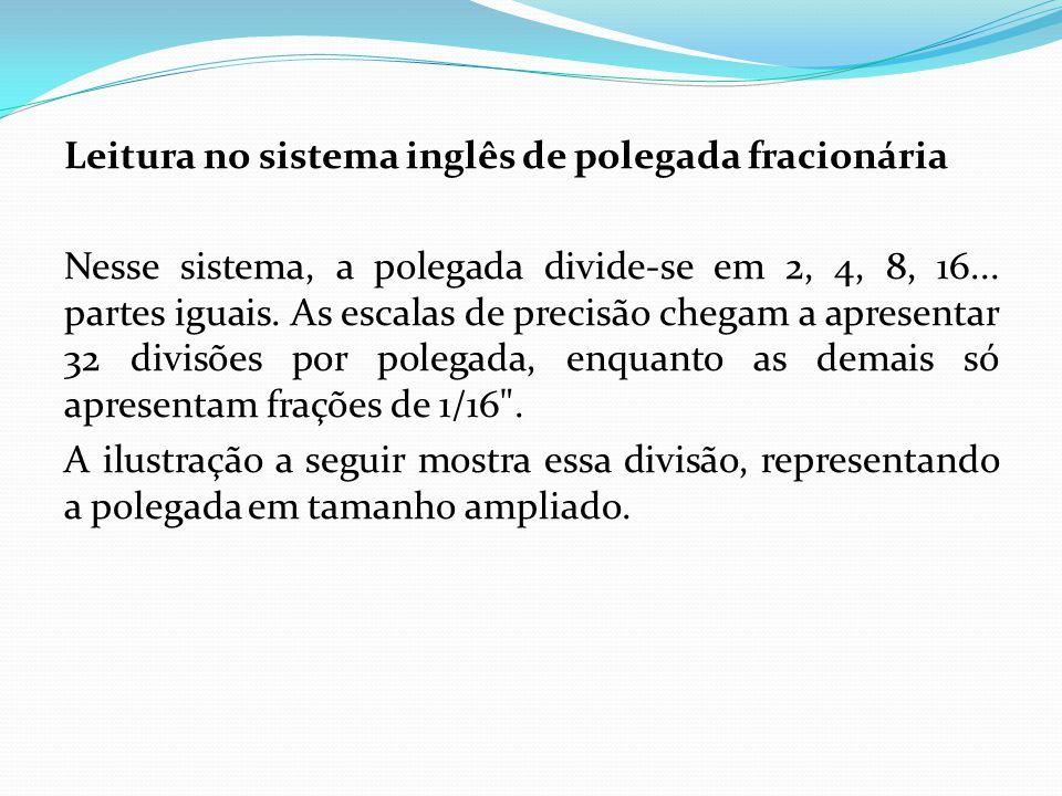Leitura no sistema inglês de polegada fracionária Nesse sistema, a polegada divide-se em 2, 4, 8, 16...