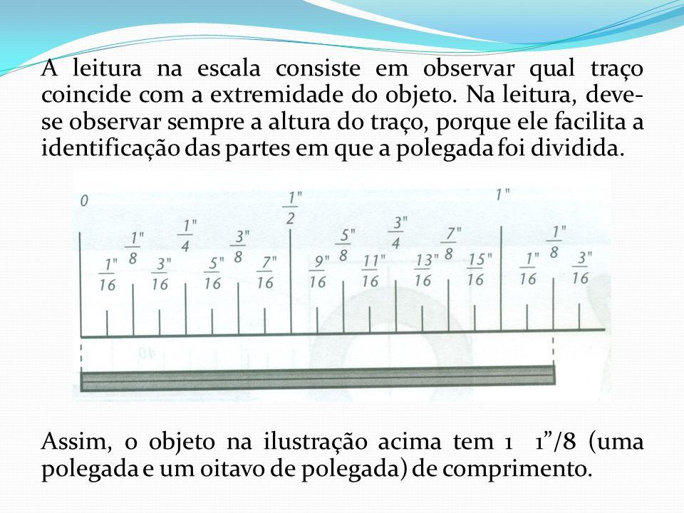 A leitura na escala consiste em observar qual traço coincide com a extremidade do objeto. Na leitura, deve-se observar sempre a altura do traço, porque ele facilita a identificação das partes em que a polegada foi dividida.