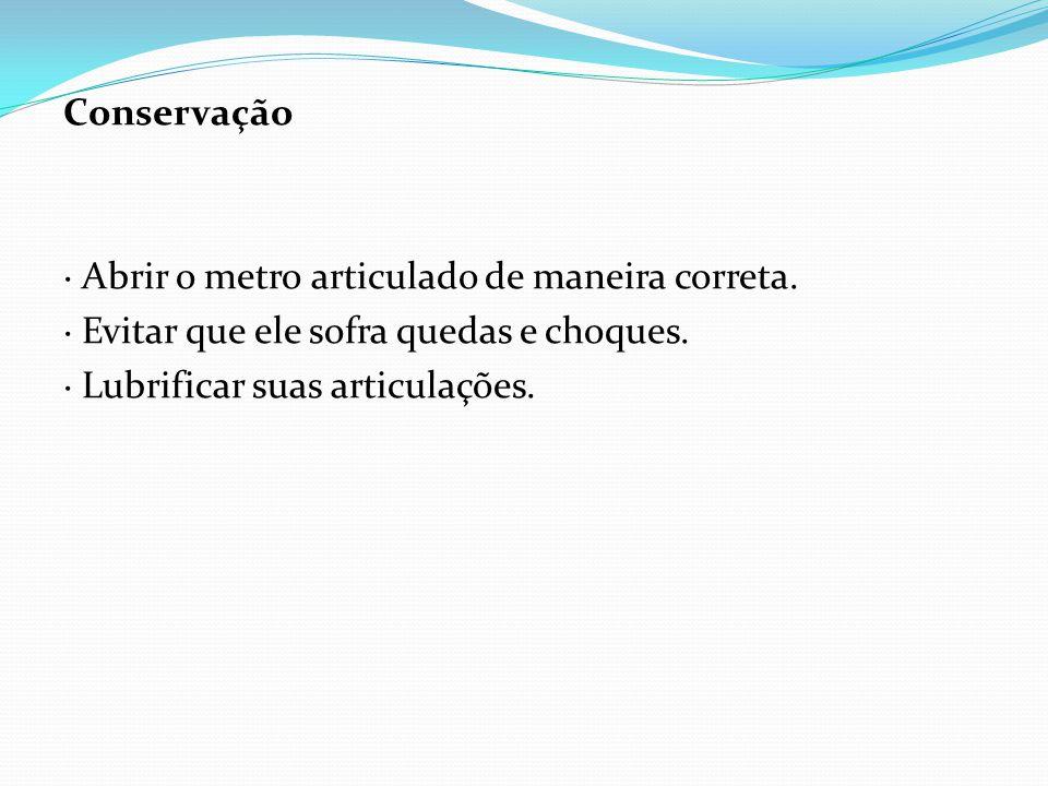 Conservação · Abrir o metro articulado de maneira correta. · Evitar que ele sofra quedas e choques.