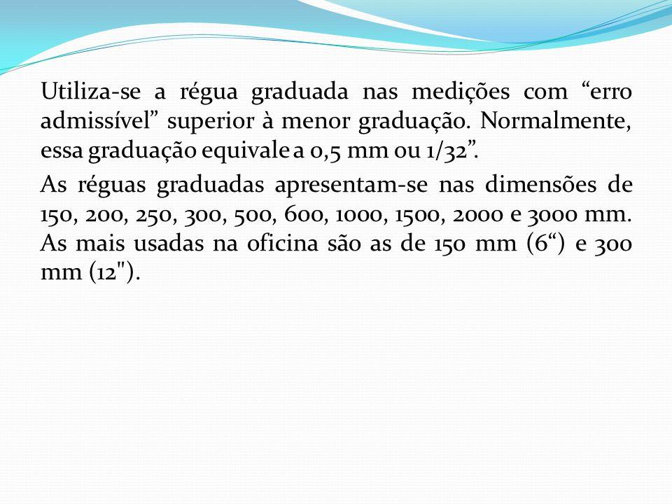 Utiliza-se a régua graduada nas medições com erro admissível superior à menor graduação.