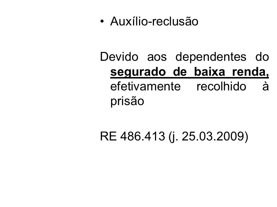 Auxílio-reclusão Devido aos dependentes do segurado de baixa renda, efetivamente recolhido à prisão.