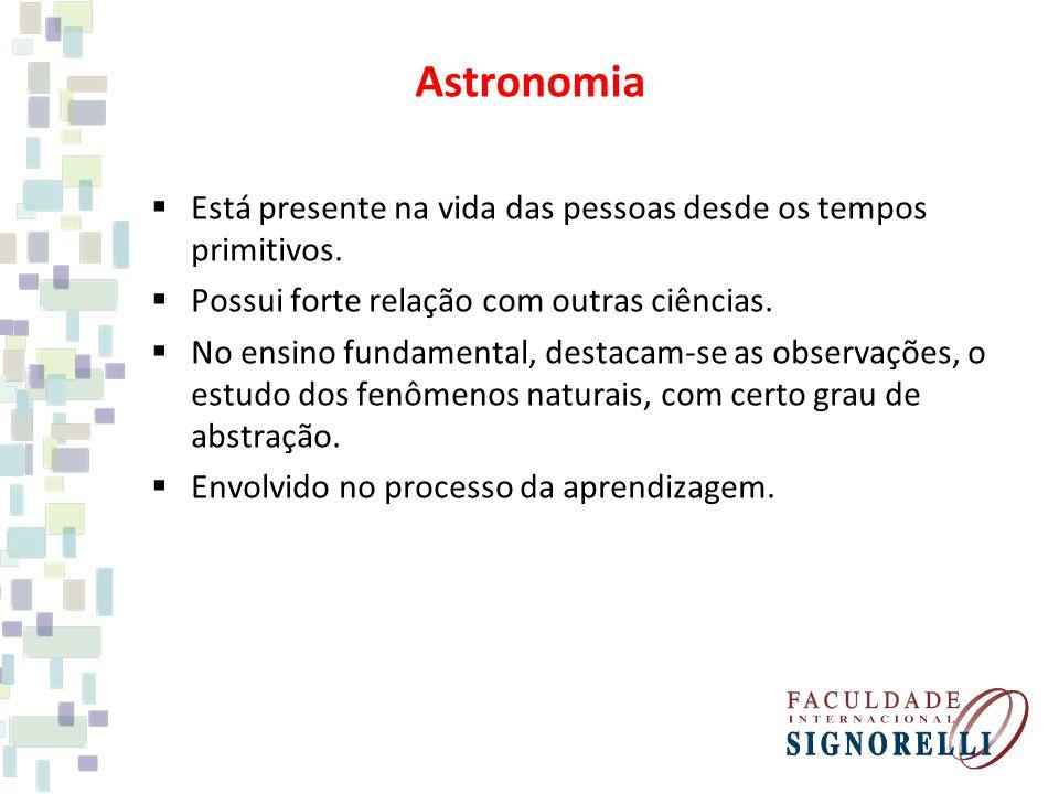 Astronomia Está presente na vida das pessoas desde os tempos primitivos. Possui forte relação com outras ciências.