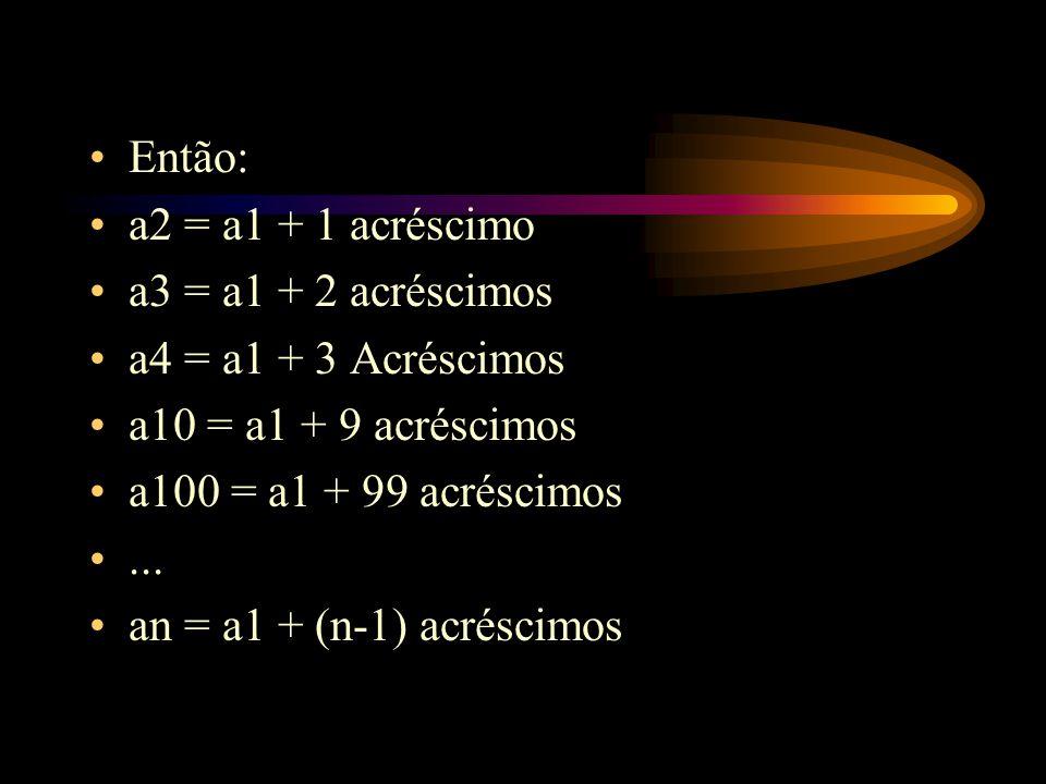Então: a2 = a1 + 1 acréscimo. a3 = a1 + 2 acréscimos. a4 = a1 + 3 Acréscimos. a10 = a1 + 9 acréscimos.