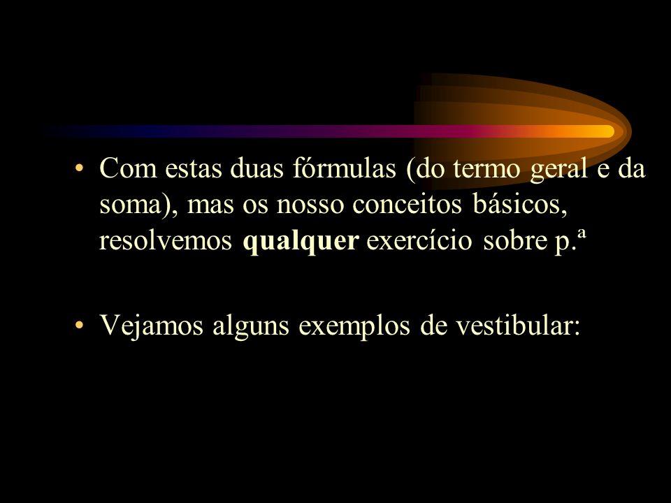 Com estas duas fórmulas (do termo geral e da soma), mas os nosso conceitos básicos, resolvemos qualquer exercício sobre p.ª