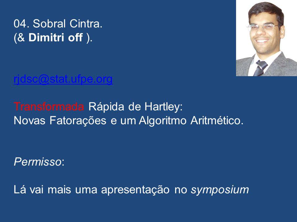04. Sobral Cintra. (& Dimitri off ). rjdsc@stat.ufpe.org. Transformada Rápida de Hartley: Novas Fatorações e um Algoritmo Aritmético.