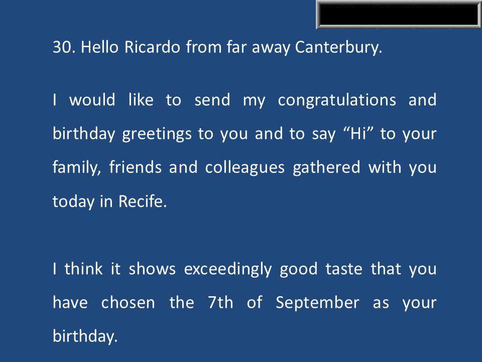 30. Hello Ricardo from far away Canterbury.