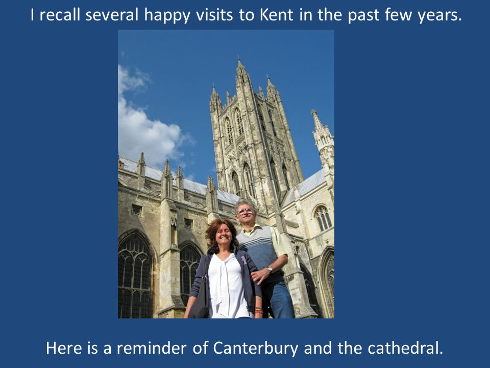 I recall several happy visits to Kent in the past few years.