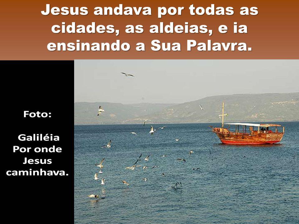 Jesus andava por todas as cidades, as aldeias, e ia ensinando a Sua Palavra.